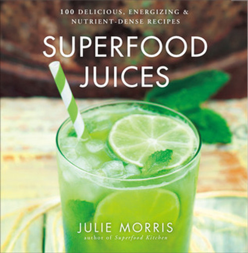 Superfood Juices 100 Delicious, Energizing & Nutrient-Dense Recipes -Julie Morris
