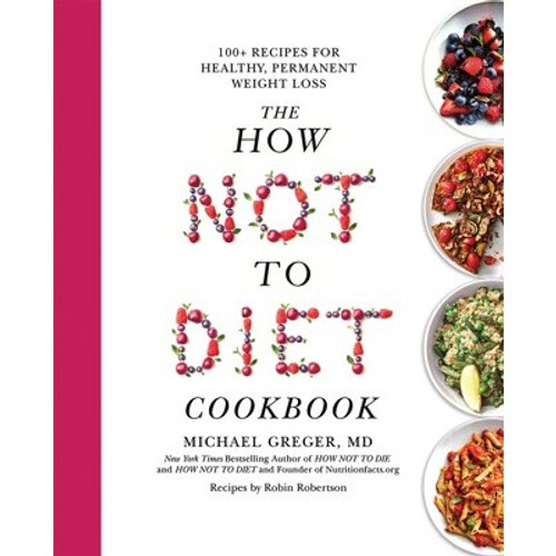 The How Not To DIET Cookbook - Micheal Greger M.D. , Gene Stone & Robin Robertson