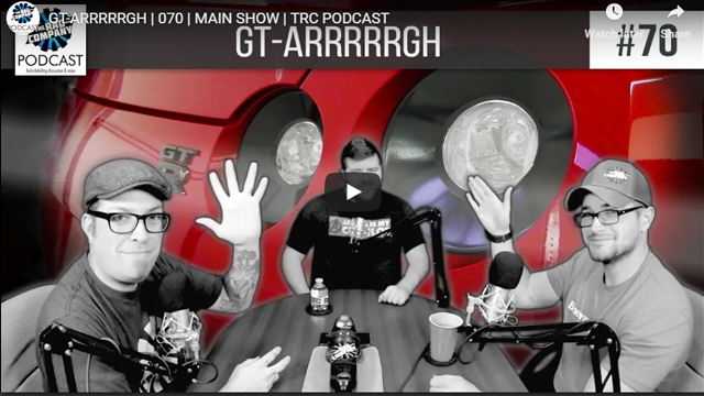 GT-ARRRRRGH | 070 | MAIN SHOW | TRC PODCAST