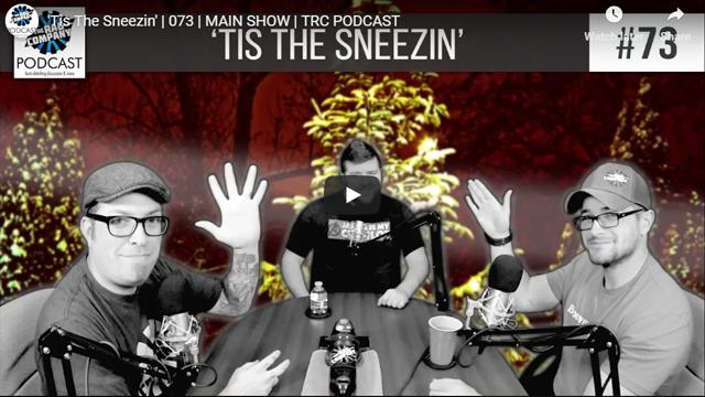 'Tis The Sneezin' | 073 | MAIN SHOW | TRC PODCAST