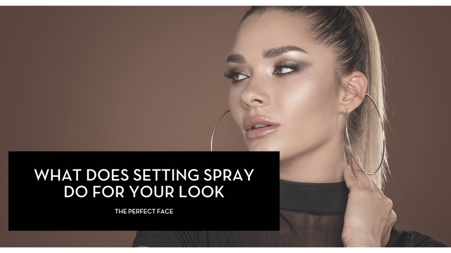 The Perfect Face: What Does a Makeup Setting Spray Do for Your Look?