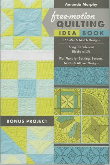 Free-Motion Quilting Idea Book: 155 Mix & Match Designs  Bring 30 Fabulous Blocks to Life  Plus Plans for Sashing Borders Motifs & Allover Designs by Amanda Murphy