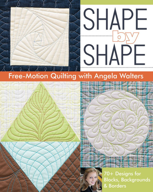 Shape by Shape Free-Motion Quilting with Angela Walters: 70+ Designs for Blocks Backgrounds & Borders