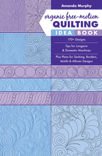 Organic Free-Motion Quilting Idea Book: 170+ Designs; Tips for Longarm & Domestic Machines; Plus Plans for Sashing, Borders, Motifs & Allover Designs  by Amanda Murphy