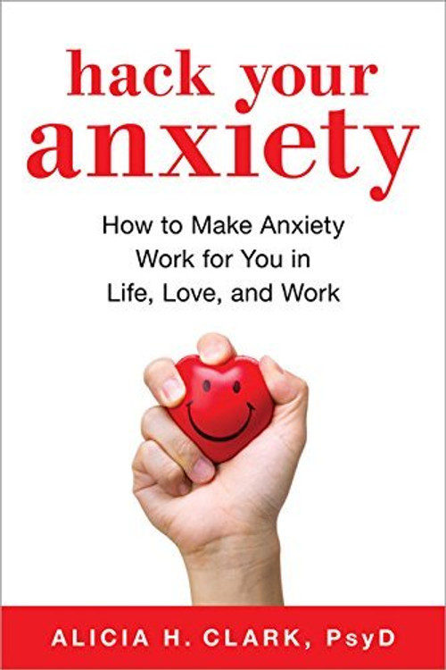 Hack Your Anxiety: Using the Surprising Power of Anxiety in Life, Love, and Work