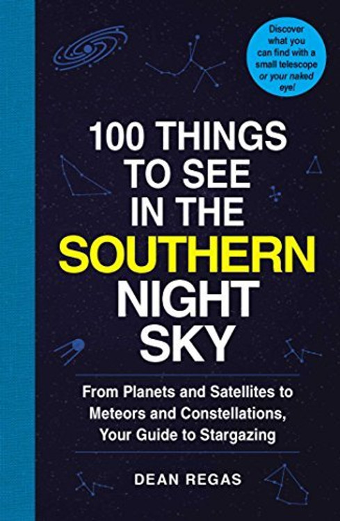 100 Things to See in the Southern Night Sky: From Planets and Satellites to Meteors and Constellations, Your Guide to Stargazing; Southern Hemisphere Edition