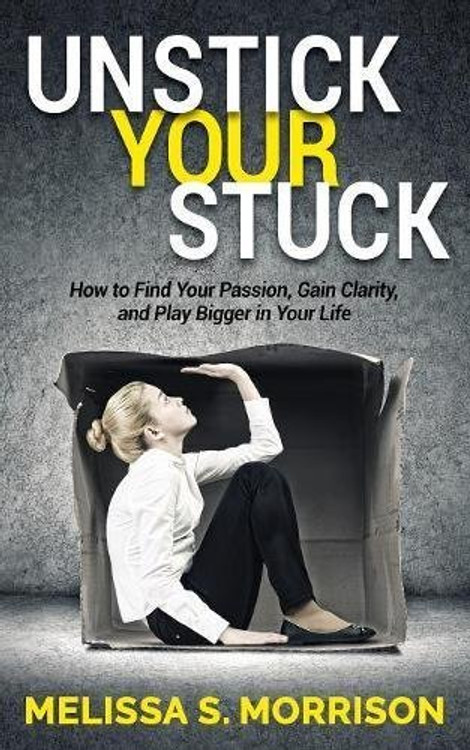 Unstick Your Stuck: How to Find Your Passion, Gain Clarity, and Play Bigger in Your Life