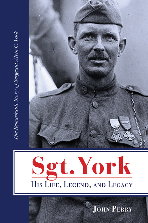 Sgt. York: His Life, Legend, and Legacy: The Remarkable Story of Sergeant Alvin C. York