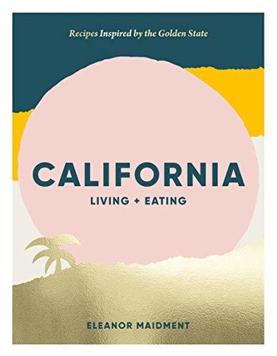 California: Living + Eating: Recipes Inspired by the West Coast