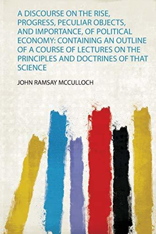A Discourse on the Rise, Progress, Peculiar Objects, and Importance, of Political Economy: Containing an Outline of a Course of Lectures on the Principles and Doctrines of That Science