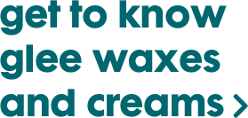 click here to learn more about glee waxes and creams