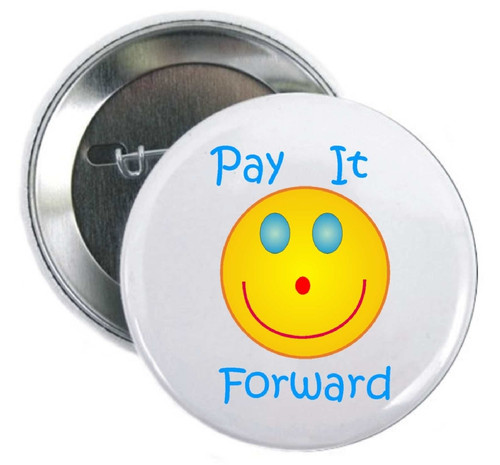 Pay It Forward and kindness will be yours. Use our Pay It Forward Buttons for donation thank yous, fund raisers, charitable events, college events.