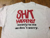 Shit Happens! Mostly to me so don't worry color shirt