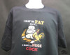 I may be fat but i have a huge cock t-shirt