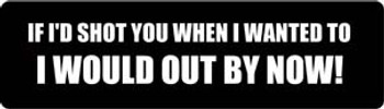 If I'd Shot You When I Wanted To I Would Out By Now! Motorcycle Helmet Sticker