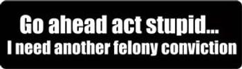 Go ahead act stupid...I need another felony conviction Motorcycle Helmet Sticker