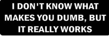 I DON'T KNOW WHAT MAKES YOU DUMB, BUT IT REALLY WORKS Motorcycle Helmet Sticker