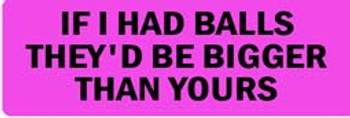 IF I HAD BALLS THEY'D BE BIGGER THAN YOURS Motorcycle Helmet Sticker