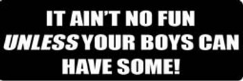 IT AIN'T NO FUN UNLESS YOUR BOYS CAN HAVE SOME FUN! Motorcycle Helmet Sticker