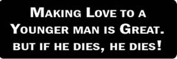 MAKING LOVE TO A YOUNGER MAN IS GREAT. BUT IF HE DIES, HE DIES! Motorcycle Helmet Sticker