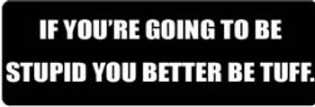 IF YOU'RE GOING TO BE STUPID, YOU BETTER BE TUFF Motorcycle Helmet Sticker