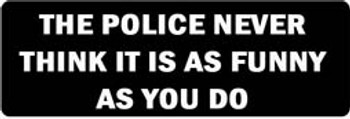 THE POLICE NEVER THINK IT IS AS FUNNY AS YOU DO Motorcycle Helmet Sticker
