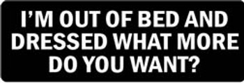 I'M OUT OF BED AND DRESSED WHAT MORE DO YOU WANT? Motorcycle Helmet Sticker