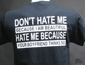 Don't HATE ME BECAUSE I AM BEAUTIFUL, HATE ME BECAUSE YOUR BOYFRIEND THINKS SO T-Shirt