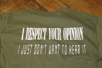 I RESPECT YOU OPINION. I JUST Don't WANT TO HEAR IT on a Olive DrabT-Shirt