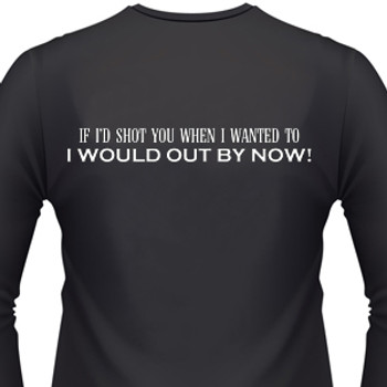 If I'D Shot You When I Wanted To I Would Out By Now! Biker T-Shirt