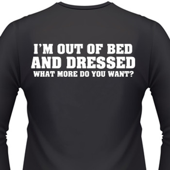 I'M OUT OF BED AND DRESSED WHAT MORE DO YOU WANT? T-Shirt