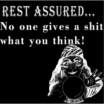 Rest Assured No One Gives A Shit What You Think