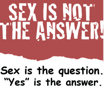 SEX IS NOT THE ANSWER, SEX IS THE QUESTION. YES IS THE ANSWER!!! T-Shirt