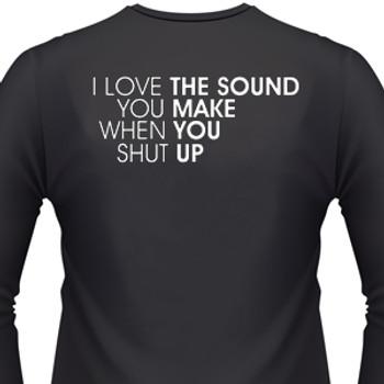 I love the sound you make when you shut up shirt