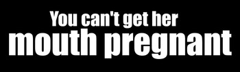 You Can't Get Her Mouth Pregnant Motorcycle Helmet Sticker
