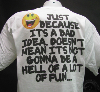 just because it's a bad idea doesn't mean it's not gonna be a hell of a lot of fun white t-shirt