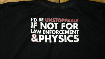 I'D BE UNSTOPPABLE, IF NOT FOR LAW ENFORCEMENT AND PHYSICS FUNNY T-SHIRT