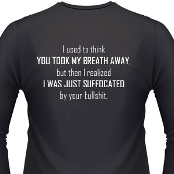 I used to think you took my breath away, but then I realized I was just suffocated by your bullshit shirt