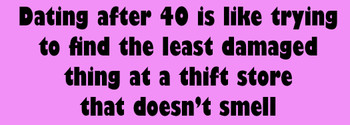 Dating after 40 is like trying to find the least damaged thing at a thrift store that doesn't smell sticker
