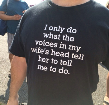 I only do what the voices in my wife's head tell her to tell me to do shirt