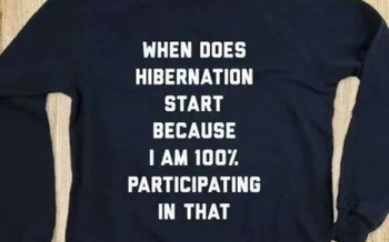 When does hibernation start because I am 100% participating in that shirt