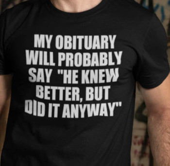 My Obituary Will Probably say He Knew Better, But Did it Anyway Shirt