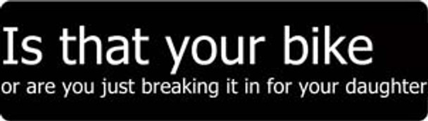 Is That Your Bike Or Are You Just Breaking It In For Your Daughter Motorcycle Helmet Sticker