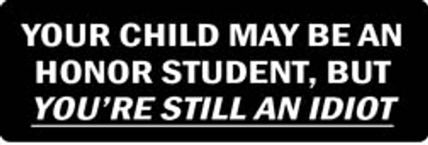 YOUR CHILD MAY BE AN HONOR STUDENT, BUT YOU'RE STILL AN IDIOT Motorcycle Helmet Sticker