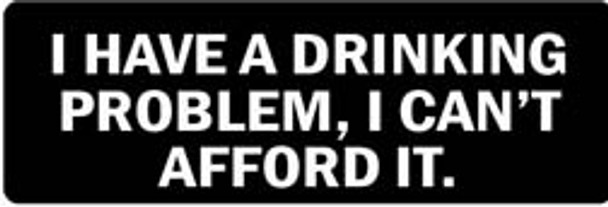 I HAVE A DRINKING PROBLEM, I CAN'T AFFORD IT Motorcycle Helmet Sticker