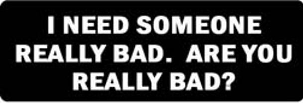 I NEED SOMEONE REALLY BAD. ARE YOU REALLY BAD? Motorcycle Helmet Sticker
