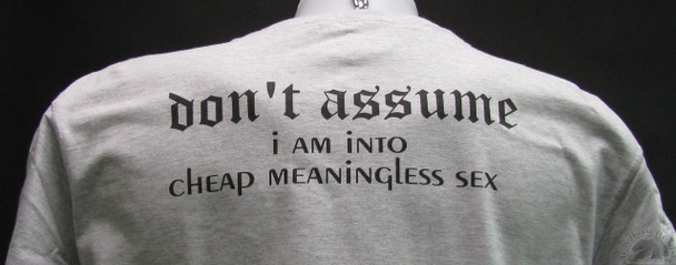 Don't ASSUME I AM INTO CHEAP MEANINGLESS SEX GRAY SHIRT