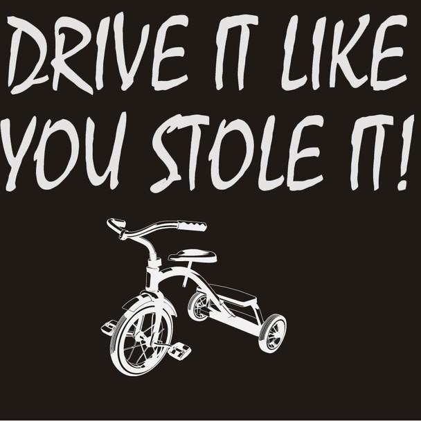 DRIVE IT LIKE YOU STOLE IT