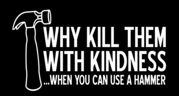 Why Kill Them With Kindness...When you can use a hammer