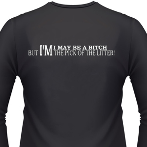 I MAY BE A BITCH BUT I AM THE PICK OF THE LITTER Shirt